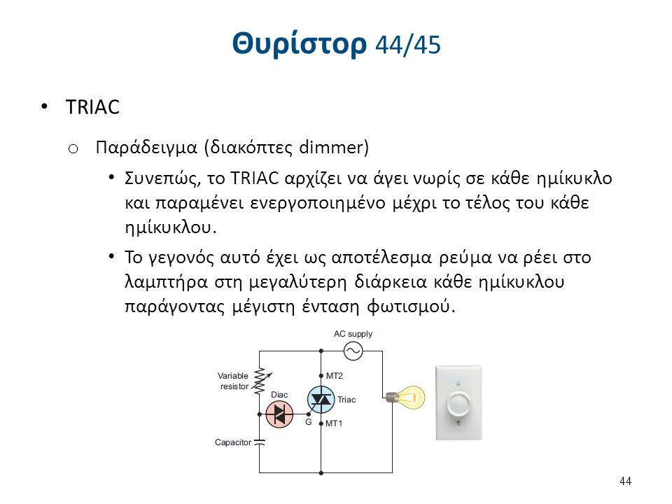 Θυρίστορ 44/45 TRIAC o Παράδειγμα (διακόπτες dimmer) Συνεπώς, το TRIAC αρχίζει να άγει νωρίς σε κάθε ημίκυκλο και παραμένει ενεργοποιημένο μέχρι το τέ