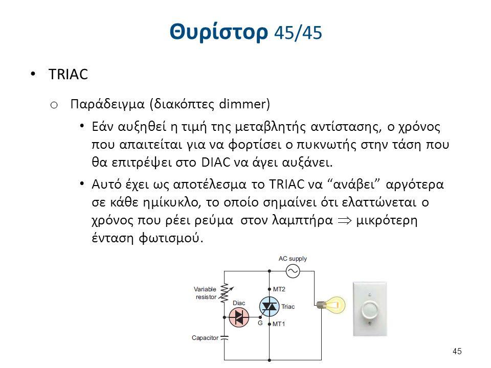 Θυρίστορ 45/45 TRIAC o Παράδειγμα (διακόπτες dimmer) Εάν αυξηθεί η τιμή της μεταβλητής αντίστασης, ο χρόνος που απαιτείται για να φορτίσει ο πυκνωτής