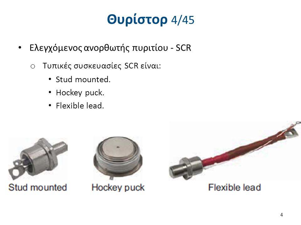 Θυρίστορ 4/45 Eλεγχόμενος ανορθωτής πυριτίου - SCR o Τυπικές συσκευασίες SCR είναι: Stud mounted. Hockey puck. Flexible lead. 4