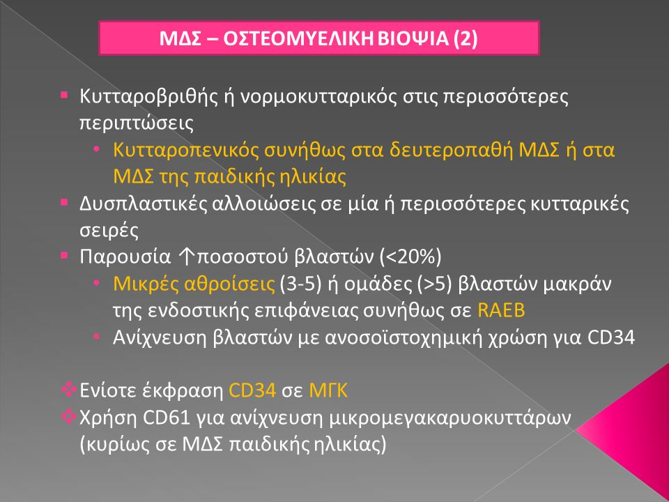 ΜΔΣ – ΟΣΤΕΟΜΥΕΛΙΚΗ ΒΙΟΨΙΑ (2)  Κυτταροβριθής ή νορμοκυτταρικός στις περισσότερες περιπτώσεις Κυτταροπενικός συνήθως στα δευτεροπαθή ΜΔΣ ή στα ΜΔΣ της
