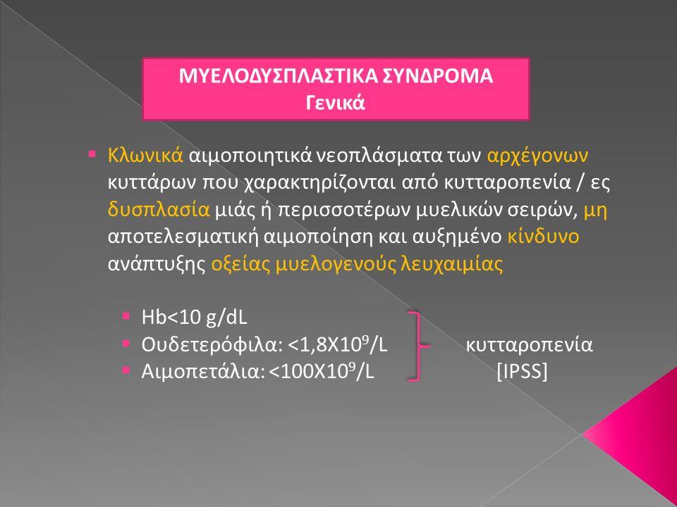 ΤΥΠΟΙ ΜΔΣ (2) Ανθεκτική αναιμία με δακτυλιοειδείς σιδηροβλάστες  Ορισμός: ΜΔΣ που χαρακτηρίζεται από αναιμία, δυσπλασία ερυθράς σειράς και >15% (στο σύνολο των εμπύρηνων ερυθρών) δακτυλιοειδείς σιδηροβλάστες  «Low grade» ΜΔΣ, όπως η ανθεκτική αναιμία  Απουσία βλαστών στο περιφερικό αίμα ή δυσπλασίας (>10%) στις υπόλοιπες σειρές  Δακτυλιοειδείς σιδηροβλάστες >15% + δυσπλασία >10% σε κάποια από τις υπόλοιπες σειρές → ανθεκτική κυτταροπενία με δυσπλασία πολλαπλών σειρών Δυσπλαστικά πρόδρομα κύτταρα ερυθράς (περιφερικό αίμα) Δακτυλιοειδείς σιδηροβλάστες (μυελός)
