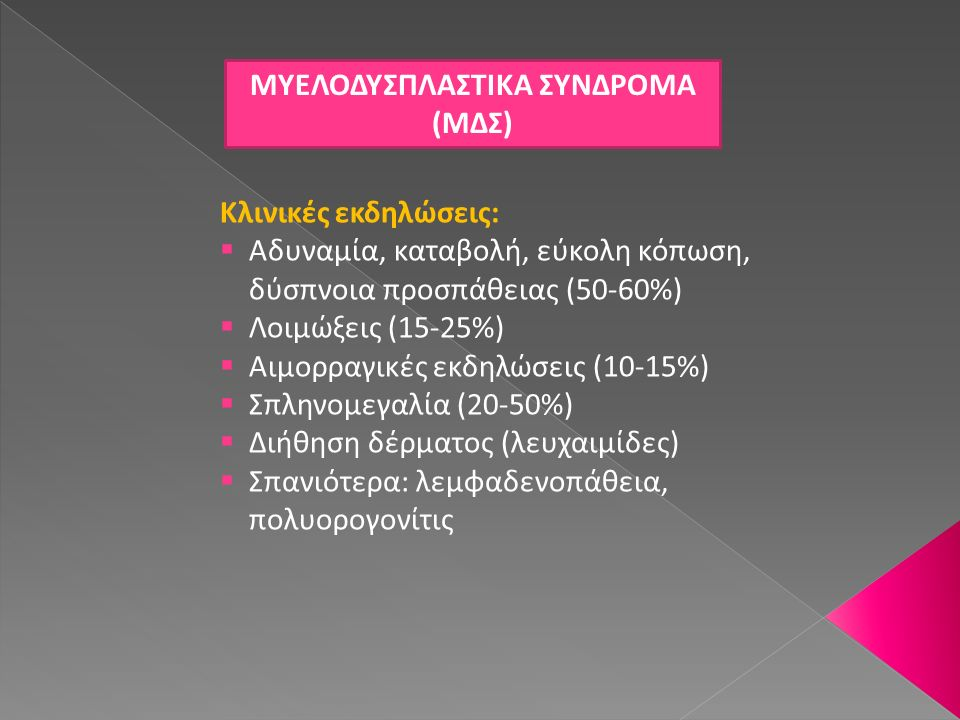 ΜΟΡΦΟΛΟΓΙΚΗ ΤΑΞΙΝΟΜΗΣΗ ΜΔΣ  Ποσοστό βλαστών σε αίμα (200 κύτταρα), μυελό των οστών (500 εμπύρηνα κύτταρα)  Τύπος και βαθμός δυσπλασίας  Παρουσία ή μη δακτυλιοειδών σιδηροβλαστών  Απαραίτητη η γνώση κλινικού ιστορικού, προηγηθείσας θεραπείας  Δεν διαγιγνώσκεται ΜΔΣ εάν ο ασθενής λαμβάνει αυξητικούς παράγοντες  Κυτταροπενία ≠ δυσπλασία