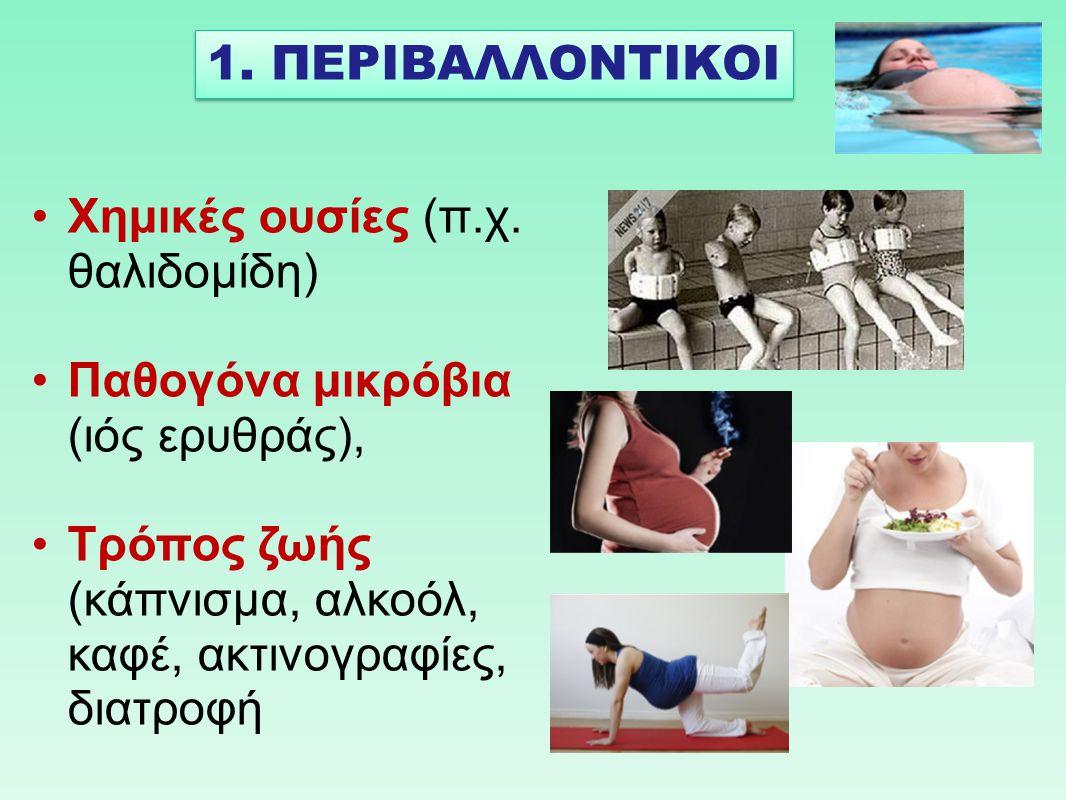 Χημικές ουσίες (π.χ. θαλιδομίδη) Παθογόνα μικρόβια (ιός ερυθράς), Τρόπος ζωής (κάπνισμα, αλκοόλ, καφέ, ακτινογραφίες, διατροφή 1. ΠΕΡΙΒΑΛΛΟΝΤΙΚΟΙ