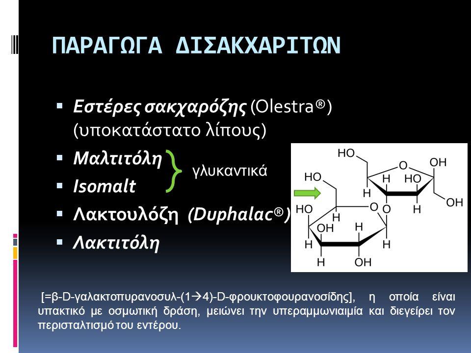 ΠΑΡΑΓΩΓΑ ΔΙΣΑΚΧΑΡΙΤΩΝ  Εστέρες σακχαρόζης (Olestra®) (υποκατάστατο λίπους)  Μαλτιτόλη  Isomalt  Λακτουλόζη (Duphalac®)  Λακτιτόλη [=β-D-γαλακτοπυ