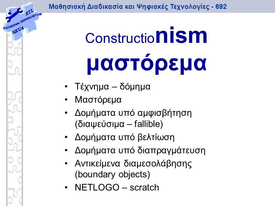 Μαθησιακή Διαδικασία και Ψηφιακές Τεχνολογίες - 692 Constructio nism μαστόρεμα Τέχνημα – δόμημα Μαστόρεμα Δομήματα υπό αμφισβήτηση (διαψεύσιμα – falli