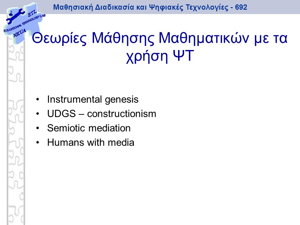 Μαθησιακή Διαδικασία και Ψηφιακές Τεχνολογίες - 692 Θεωρίες Μάθησης Μαθηματικών με τα χρήση ΨΤ Instrumental genesis UDGS – constructionism Semiotic me
