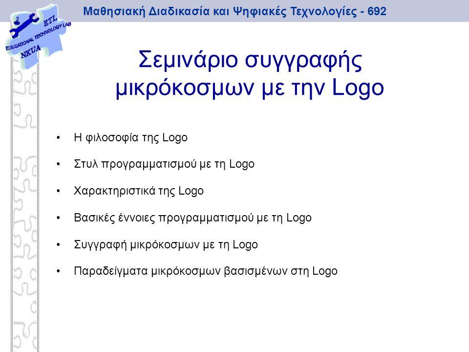 Μαθησιακή Διαδικασία και Ψηφιακές Τεχνολογίες - 692 Σεμινάριο συγγραφής μικρόκοσμων με την Logo Η φιλοσοφία της Logo Στυλ προγραμματισμού με τη Logo Χ