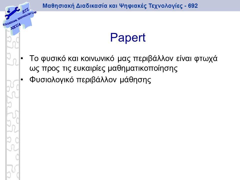 Μαθησιακή Διαδικασία και Ψηφιακές Τεχνολογίες - 692 Papert Το φυσικό και κοινωνικό μας περιβάλλον είναι φτωχά ως προς τις ευκαιρίες μαθηματικοποίησης