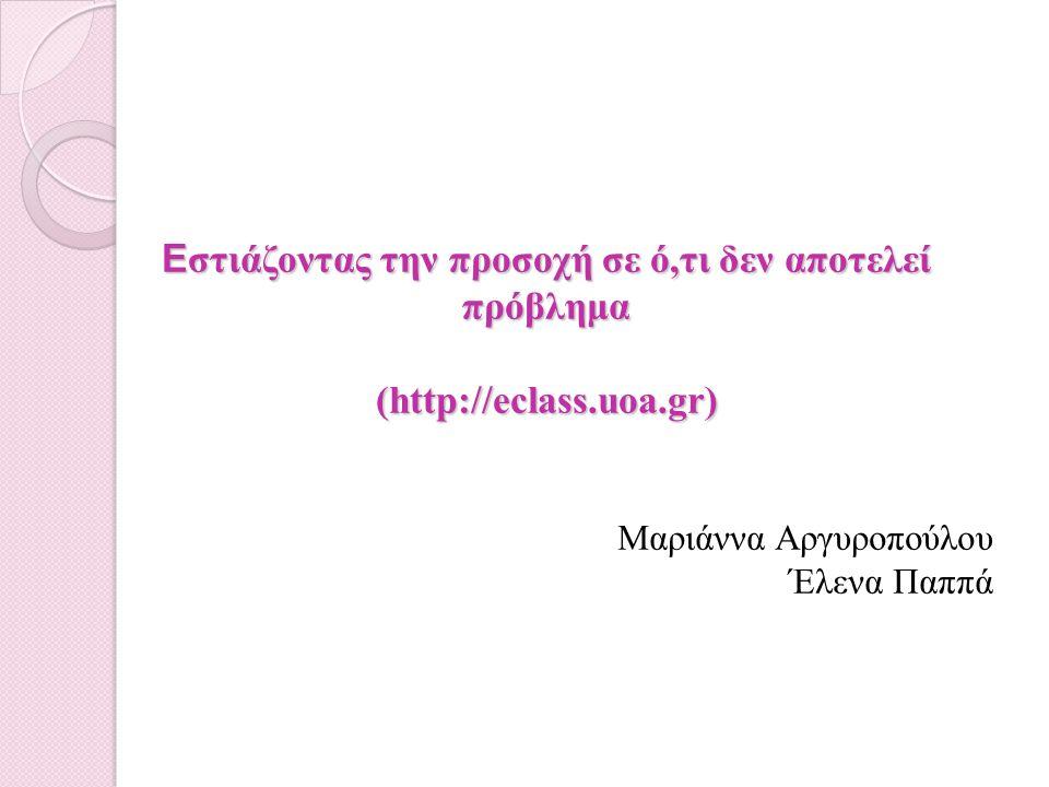 Ε στιάζοντας την προσοχή σε ό,τι δεν αποτελεί πρόβλημα (http://eclass.uoa.gr) Μαριάννα Αργυροπούλου Έλενα Παππά