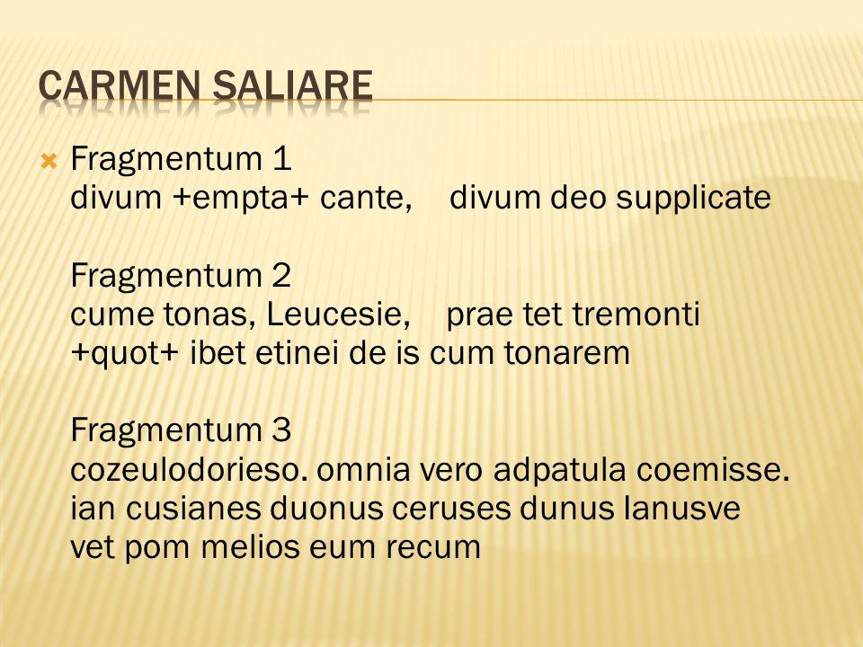  Fragmentum 1 divum +empta+ cante, divum deo supplicate Fragmentum 2 cume tonas, Leucesie, prae tet tremonti +quot+ ibet etinei de is cum tonarem Fragmentum 3 cozeulodorieso.