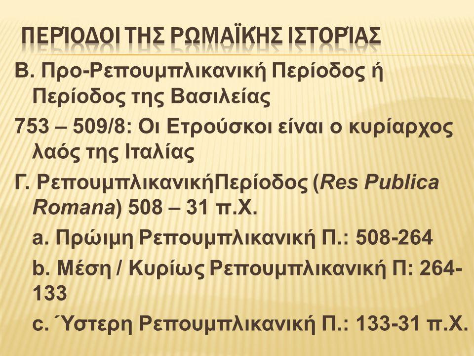 B. Προ-Ρεπουμπλικανική Περίοδος ή Περίοδος της Βασιλείας 753 – 509/8: Οι Ετρούσκοι είναι ο κυρίαρχος λαός της Ιταλίας Γ. ΡεπουμπλικανικήΠερίοδος (Res
