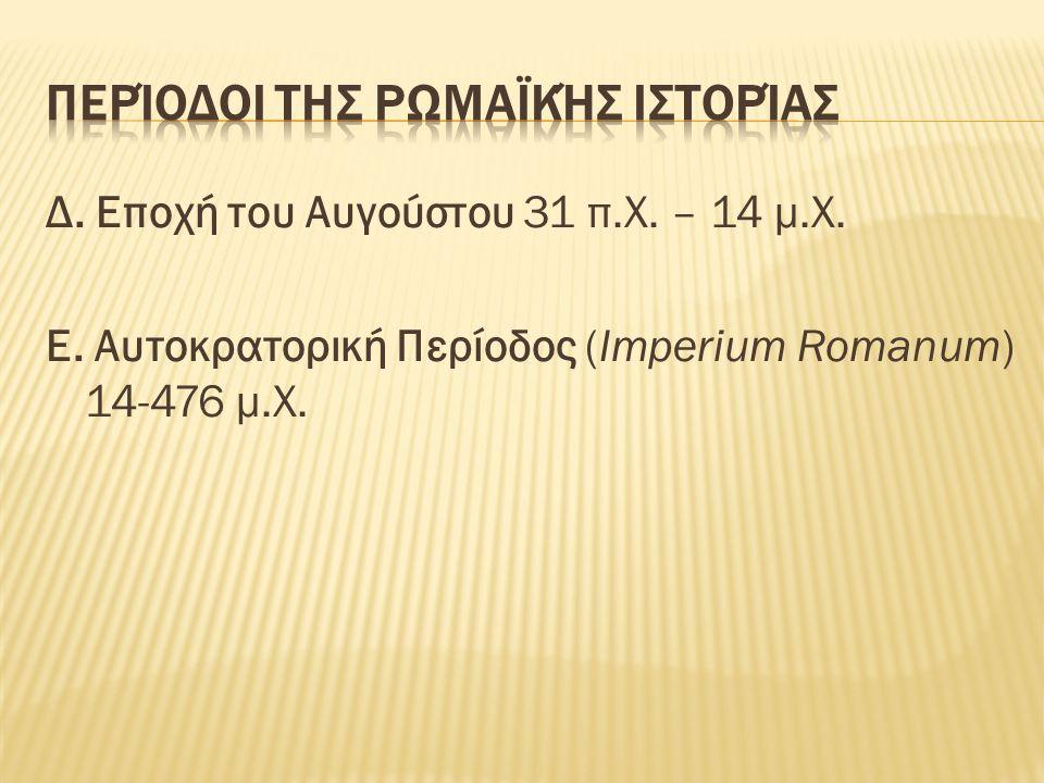 Δ. Εποχή του Αυγούστου 31 π.Χ. – 14 μ.Χ. Ε. Αυτοκρατορική Περίοδος (Imperium Romanum) 14-476 μ.Χ.