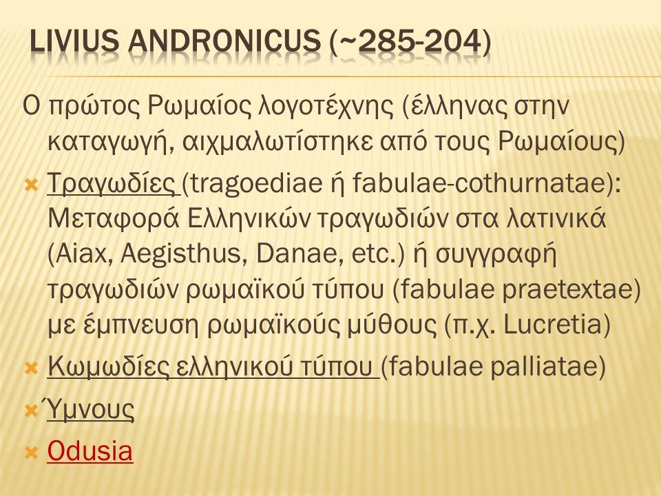O πρώτος Ρωμαίος λογοτέχνης (έλληνας στην καταγωγή, αιχμαλωτίστηκε από τους Ρωμαίους)  Tραγωδίες (tragoediae ή fabulae-cothurnatae): Μεταφορά Ελληνικών τραγωδιών στα λατινικά (Aiax, Aegisthus, Danae, etc.) ή συγγραφή τραγωδιών ρωμαϊκού τύπου (fabulae praetextae) με έμπνευση ρωμαϊκούς μύθους (π.χ.
