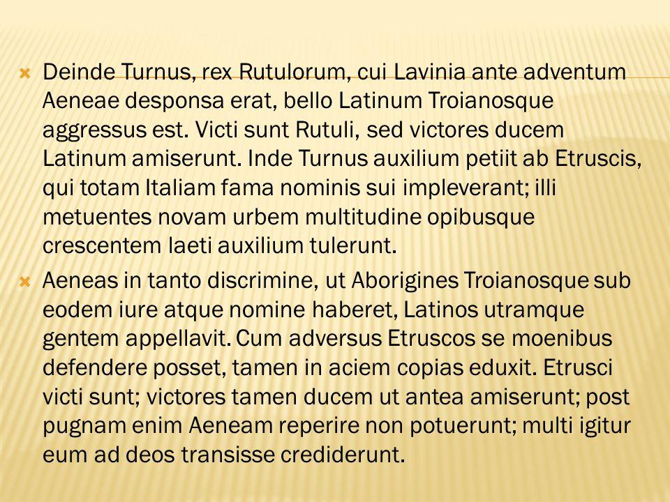  Deinde Turnus, rex Rutulorum, cui Lavinia ante adventum Aeneae desponsa erat, bello Latinum Troianosque aggressus est.