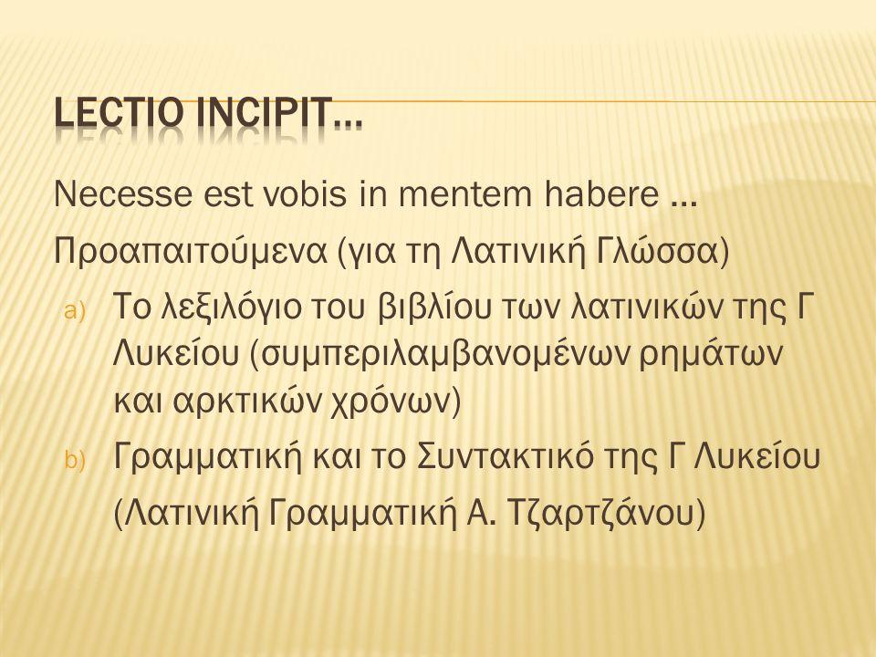 Necesse est vobis in mentem habere … Προαπαιτούμενα (για τη Λατινική Γλώσσα) a) Το λεξιλόγιο του βιβλίου των λατινικών της Γ Λυκείου (συμπεριλαμβανομένων ρημάτων και αρκτικών χρόνων) b) Γραμματική και το Συντακτικό της Γ Λυκείου (Λατινική Γραμματική Α.