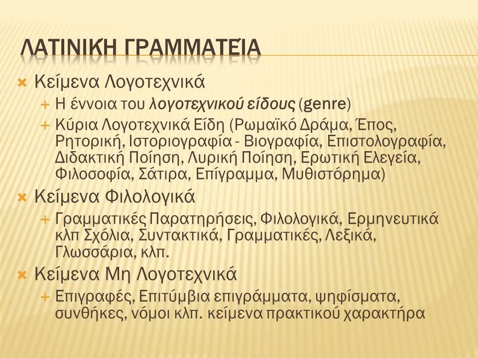  Κείμενα Λογοτεχνικά  Η έννοια του λογοτεχνικού είδους (genre)  Κύρια Λογοτεχνικά Είδη (Ρωμαϊκό Δράμα, Έπος, Ρητορική, Ιστοριογραφία - Βιογραφία, Επιστολογραφία, Διδακτική Ποίηση, Λυρική Ποίηση, Ερωτική Ελεγεία, Φιλοσοφία, Σάτιρα, Επίγραμμα, Μυθιστόρημα)  Κείμενα Φιλολογικά  Γραμματικές Παρατηρήσεις, Φιλολογικά, Ερμηνευτικά κλπ Σχόλια, Συντακτικά, Γραμματικές, Λεξικά, Γλωσσάρια, κλπ.