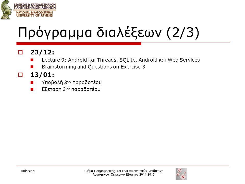 Πρόγραμμα διαλέξεων (2/3)  23/12: Lecture 9: Android και Threads, SQLite, Android και Web Services Brainstorming and Questions on Exercise 3  13/01: Υποβολή 3 ου παραδοτέου Εξέταση 3 ου παραδοτέου Διάλεξη 1Τμήμα Πληροφορικής και Τηλεπικοινωνιών Ανάπτυξη Λογισμικού Χειμερινό Εξάμηνο 2014-2015