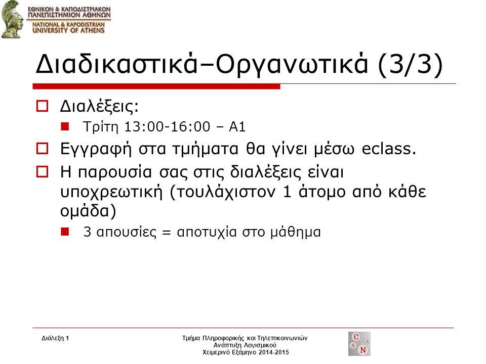 Διαδικαστικά–Οργανωτικά (3/3)  Διαλέξεις: Τρίτη 13:00-16:00 – A1  Εγγραφή στα τμήματα θα γίνει μέσω eclass.