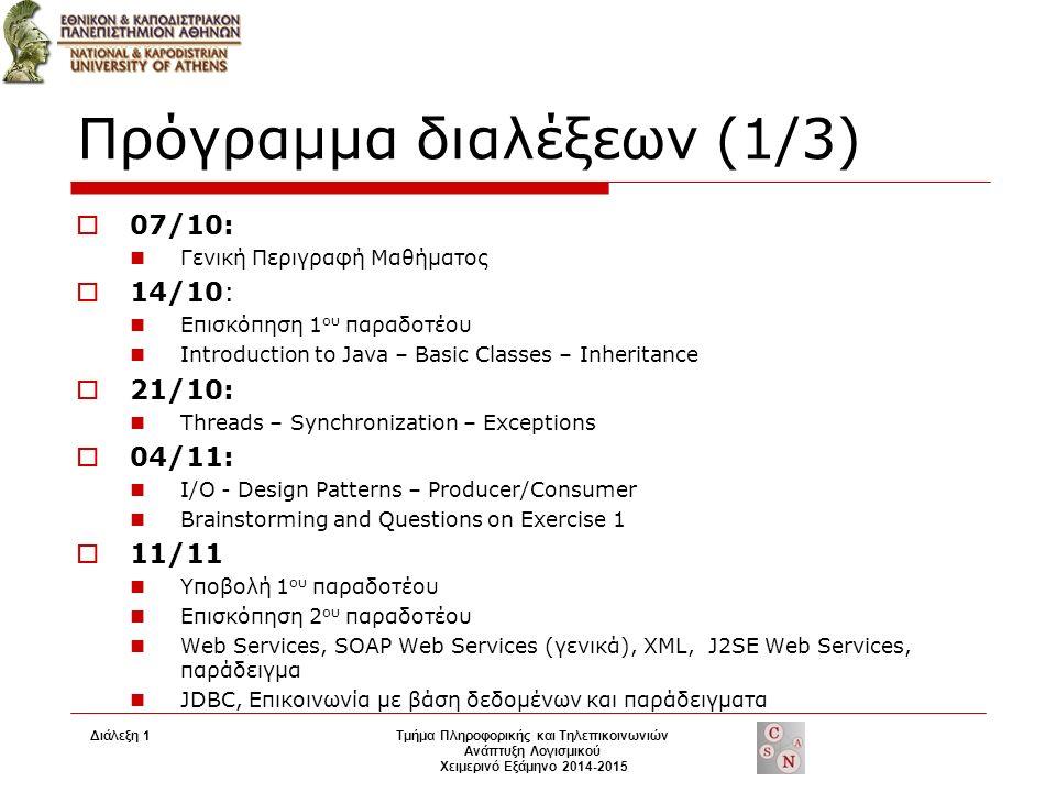 Πρόγραμμα διαλέξεων (1/3)  07/10: Γενική Περιγραφή Μαθήματος  14/10: Επισκόπηση 1 ου παραδοτέου Introduction to Java – Basic Classes – Inheritance  21/10: Threads – Synchronization – Exceptions  04/11: I/O - Design Patterns – Producer/Consumer Brainstorming and Questions on Exercise 1  11/11 Υποβολή 1 ου παραδοτέου Επισκόπηση 2 ου παραδοτέου Web Services, SOAP Web Services (γενικά), XML, J2SE Web Services, παράδειγμα JDBC, Επικοινωνία με βάση δεδομένων και παράδειγματα Διάλεξη 1Τμήμα Πληροφορικής και Τηλεπικοινωνιών Ανάπτυξη Λογισμικού Χειμερινό Εξάμηνο 2014-2015