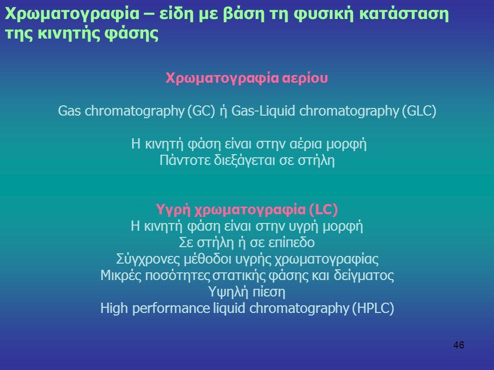 46 Χρωματογραφία αερίου Gas chromatography (GC) ή Gas-Liquid chromatography (GLC) Η κινητή φάση είναι στην αέρια μορφή Πάντοτε διεξάγεται σε στήλη Υγρ