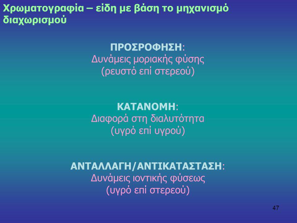 47 Χρωματογραφία – είδη με βάση το μηχανισμό διαχωρισμού ΠΡΟΣΡΟΦΗΣΗ: Δυνάμεις μοριακής φύσης (ρευστό επί στερεού) ΚΑΤΑΝΟΜΗ: Διαφορά στη διαλυτότητα (υ