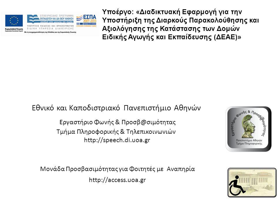 Εθνικό και Καποδιστριακό Πανεπιστήμιο Αθηνών Εργαστήριο Φωνής & Προσβ@σιμότητας Τμήμα Πληροφορικής & Τηλεπικοινωνιών http://speech.di.uoa.gr Μονάδα Προσβασιμότητας για Φοιτητές με Αναπηρία http://access.uoa.gr Υποέργο: «Διαδικτυακή Εφαρμογή για την Υποστήριξη της Διαρκούς Παρακολούθησης και Αξιολόγησης της Κατάστασης των Δομών Ειδικής Αγωγής και Εκπαίδευσης (ΔΕΑΕ)»