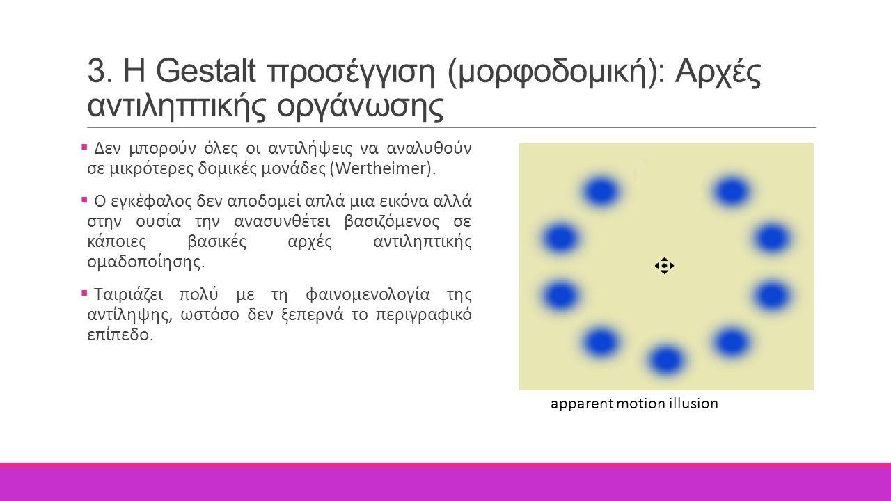 3. H Gestalt προσέγγιση (μορφοδομική): Αρχές αντιληπτικής οργάνωσης  Δεν μπορούν όλες οι αντιλήψεις να αναλυθούν σε μικρότερες δομικές μονάδες (Werth