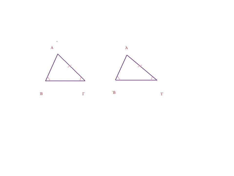 ΚΑΘΗΓΗΤΗΣ: - Έχουν την Α = Ά ΚΑΙ Γ = ΄Γ ΚΑΙ ΑΓ = Ά΄Γ.