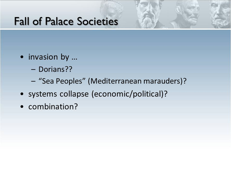 "Fall of Palace Societies invasion by … –Dorians?? –""Sea Peoples"" (Mediterranean marauders)? systems collapse (economic/political)? combination?"