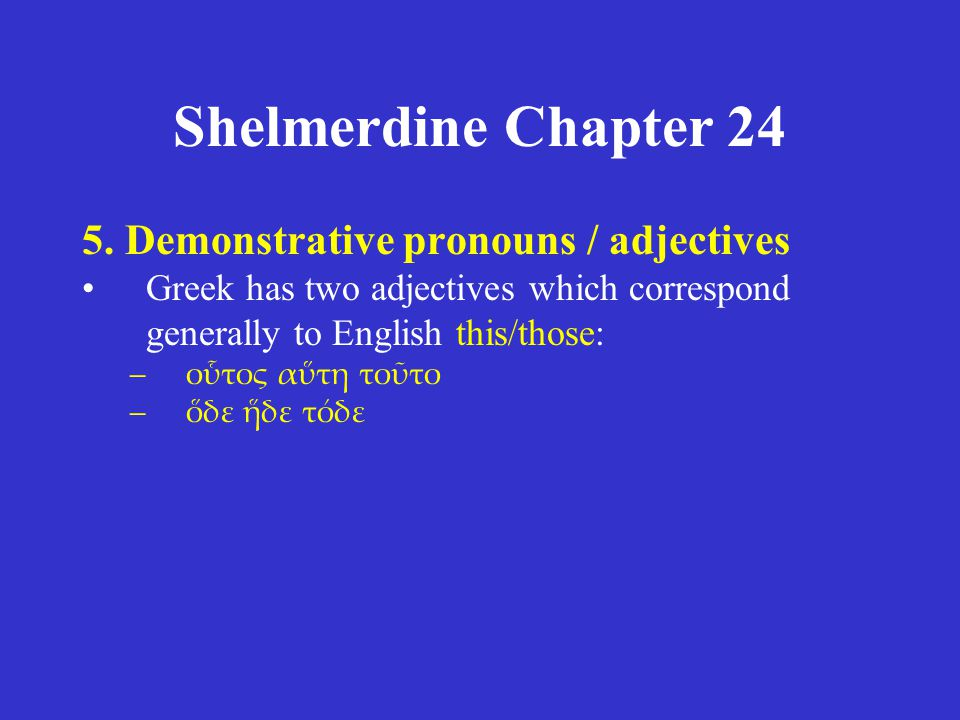 Shelmerdine Chapter 24 5. Demonstrative pronouns / adjectives Greek has two adjectives which correspond generally to English this/those: –οὗτος αὕτη τ