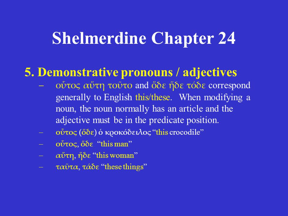 Shelmerdine Chapter 24 5. Demonstrative pronouns / adjectives –οὗτος αὕτη τοῦτο and ὅδε ἥδε τόδε correspond generally to English this/these. When modi
