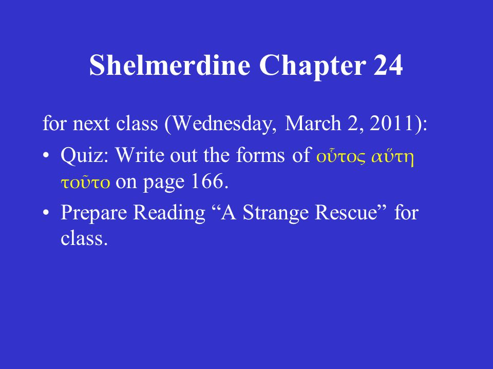 Shelmerdine Chapter 24 for next class (Wednesday, March 2, 2011): Quiz: Write out the forms of οὗτος αὕτη τοῦτο on page 166.