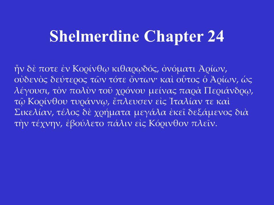 Shelmerdine Chapter 24 ἦν δὲ ποτε ἐν Κορίνθῳ κιθαρῳδός, ὀνόματι Ἀρίων, οὐδενὸς δεύτερος τῶν τότε ὄντων· καὶ οὗτος ὁ Ἀρίων, ὡς λέγουσι, τὸν πολὺν τοῦ χρόνου μείνας παρὰ Περιάνδρῳ, τῷ Κορίνθου τυράννῳ, ἔπλευσεν εἰς Ἰταλίαν τε καὶ Σικελίαν, τέλος δὲ χρήματα μεγάλα ἐκεῖ δεξάμενος διὰ τὴν τέχνην, ἐβούλετο πάλιν εἰς Κόρινθον πλεῖν.
