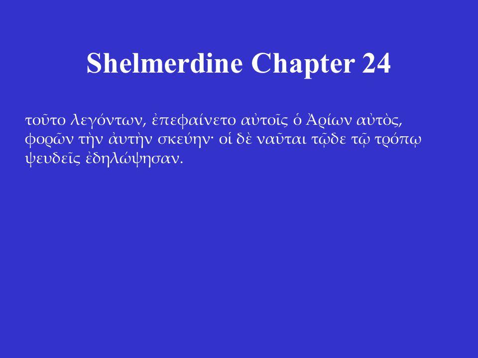 Shelmerdine Chapter 24 τοῦτο λεγόντων, ἐπεφαίνετο αὐτοῖς ὁ Ἀρίων αὐτὸς, φορῶν τὴν ἀυτὴν σκεύην· οἱ δὲ ναῦται τῷδε τῷ τρόπῳ ψευδεῖς ἐδηλώψησαν.