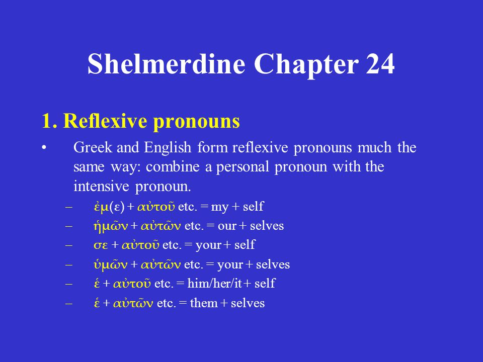 Shelmerdine Chapter 24 1. Reflexive pronouns Greek and English form reflexive pronouns much the same way: combine a personal pronoun with the intensiv