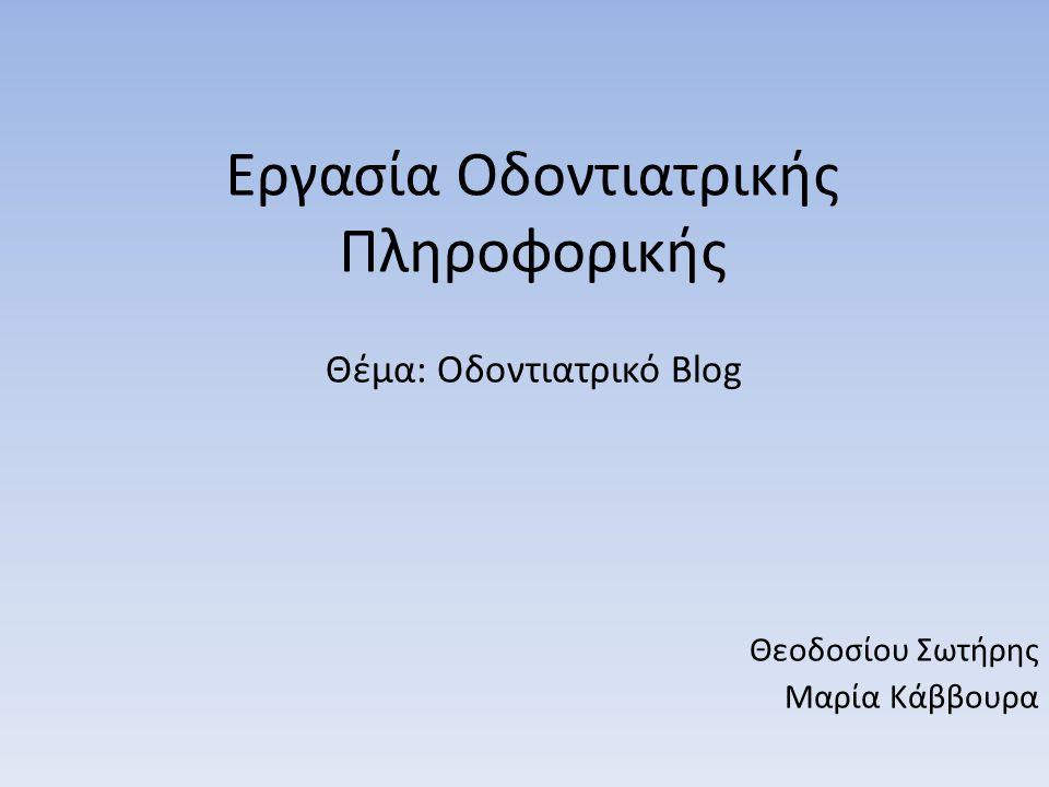Εργασία Οδοντιατρικής Πληροφορικής Θέμα: Οδοντιατρικό Blog Θεοδοσίου Σωτήρης Μαρία Κάββουρα