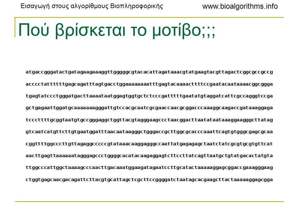 Εισαγωγή στους αλγορίθμους Βιοπληροφορικής www.bioalgorithms.info Πού βρίσκεται το μοτίβο;;; atgaccgggatactgatagaagaaaggttgggggcgtacacattagataaacgtatgaagtacgttagactcggcgccgccg acccctattttttgagcagatttagtgacctggaaaaaaaatttgagtacaaaacttttccgaatacaataaaacggcggga tgagtatccctgggatgacttaaaataatggagtggtgctctcccgatttttgaatatgtaggatcattcgccagggtccga gctgagaattggatgcaaaaaaagggattgtccacgcaatcgcgaaccaacgcggacccaaaggcaagaccgataaaggaga tcccttttgcggtaatgtgccgggaggctggttacgtagggaagccctaacggacttaatataataaaggaagggcttatag gtcaatcatgttcttgtgaatggatttaacaataagggctgggaccgcttggcgcacccaaattcagtgtgggcgagcgcaa cggttttggcccttgttagaggcccccgtataaacaaggagggccaattatgagagagctaatctatcgcgtgcgtgttcat aacttgagttaaaaaatagggagccctggggcacatacaagaggagtcttccttatcagttaatgctgtatgacactatgta ttggcccattggctaaaagcccaacttgacaaatggaagatagaatccttgcatactaaaaaggagcggaccgaaagggaag ctggtgagcaacgacagattcttacgtgcattagctcgcttccggggatctaatagcacgaagcttactaaaaaggagcgga