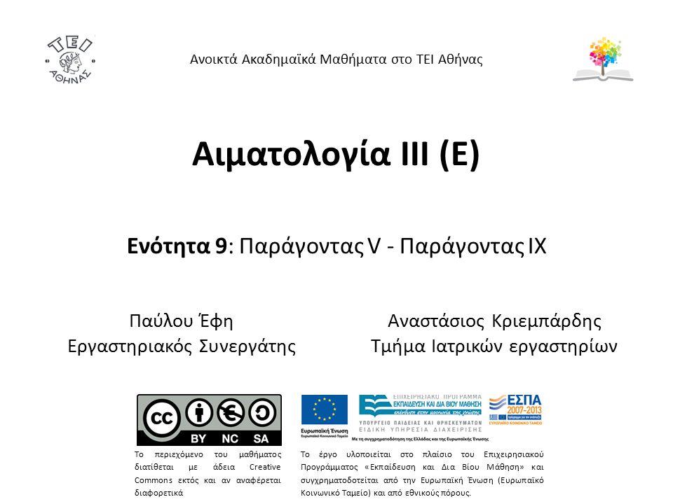 Αιματολογία ΙΙΙ (Ε) Ενότητα 9: Παράγοντας V - Παράγοντας IX Ανοικτά Ακαδημαϊκά Μαθήματα στο ΤΕΙ Αθήνας Το περιεχόμενο του μαθήματος διατίθεται με άδεια Creative Commons εκτός και αν αναφέρεται διαφορετικά Το έργο υλοποιείται στο πλαίσιο του Επιχειρησιακού Προγράμματος «Εκπαίδευση και Δια Βίου Μάθηση» και συγχρηματοδοτείται από την Ευρωπαϊκή Ένωση (Ευρωπαϊκό Κοινωνικό Ταμείο) και από εθνικούς πόρους.
