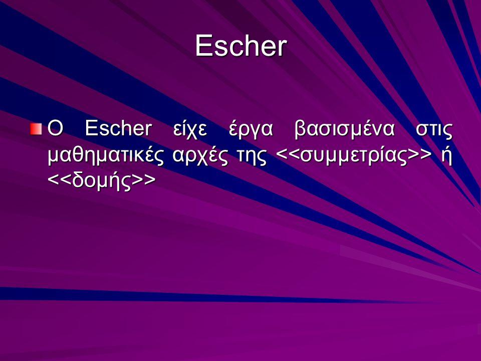 Escher O Escher είχε έργα βασισμένα στις μαθηματικές αρχές της > ή >