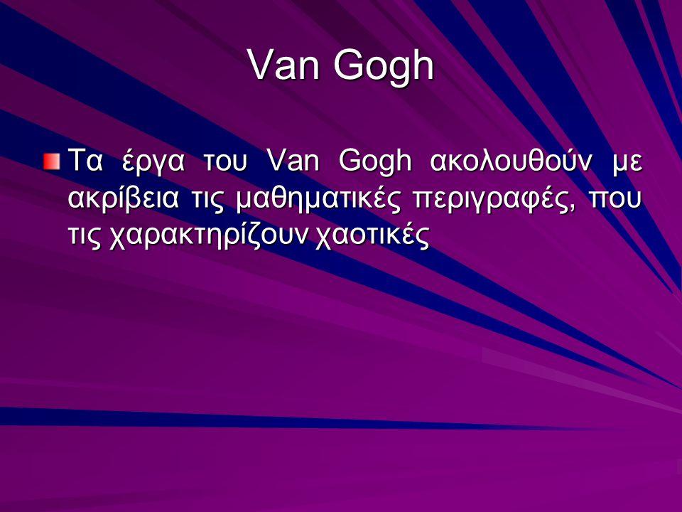 Van Gogh Τα έργα του Van Gogh ακολουθούν με ακρίβεια τις μαθηματικές περιγραφές, που τις χαρακτηρίζουν χαοτικές