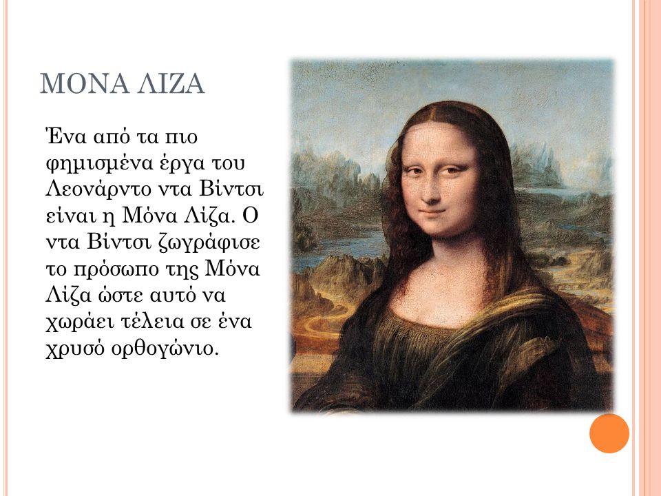 ΜΟΝΑ ΛΙΖΑ Ένα από τα πιο φημισμένα έργα του Λεονάρντο ντα Βίντσι είναι η Μόνα Λίζα. Ο ντα Βίντσι ζωγράφισε το πρόσωπο της Μόνα Λίζα ώστε αυτό να χωράε