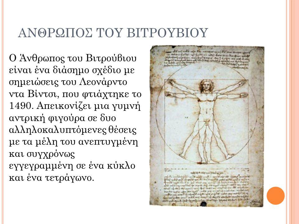 ΑΝΘΡΩΠΟΣ ΤΟΥ ΒΙΤΡΟΥΒΙΟΥ Ο Άνθρωπος του Βιτρούβιου είναι ένα διάσημο σχέδιο με σημειώσεις του Λεονάρντο ντα Βίντσι, που φτιάχτηκε το 1490. Απεικονίζει