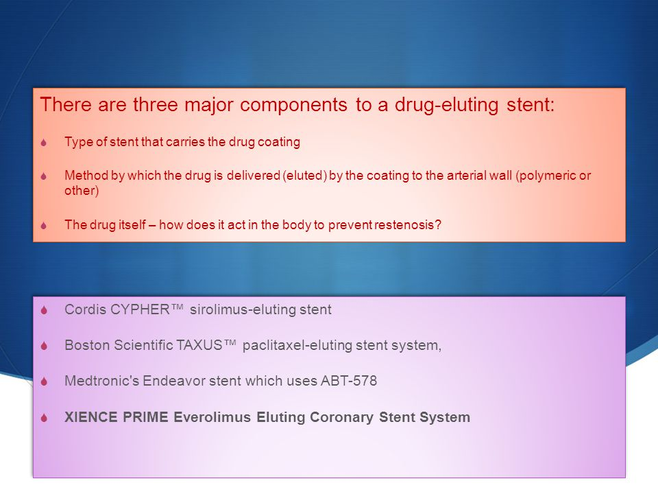 There are three major components to a drug-eluting stent:  Type of stent that carries the drug coating  Method by which the drug is delivered (elute