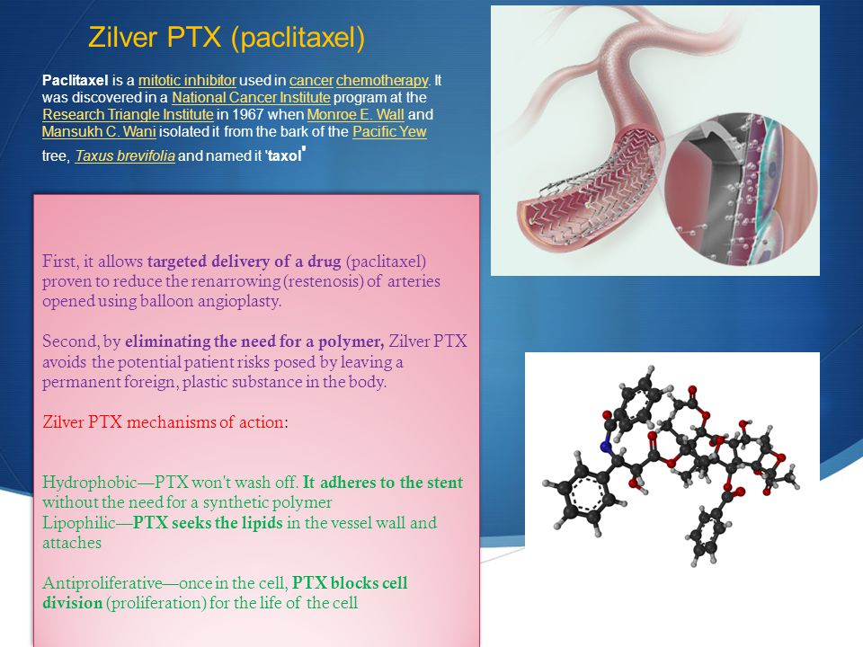 Zilver PTX (paclitaxel) First, it allows targeted delivery of a drug (paclitaxel) proven to reduce the renarrowing (restenosis) of arteries opened usi