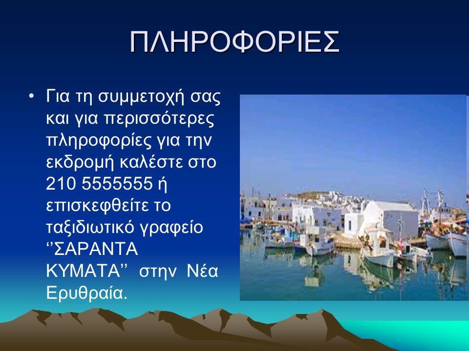 ΠΛΗΡΟΦΟΡΙΕΣ Για τη συμμετοχή σας και για περισσότερες πληροφορίες για την εκδρομή καλέστε στο 210 5555555 ή επισκεφθείτε το ταξιδιωτικό γραφείο ''ΣΑΡΑΝΤΑ ΚΥΜΑΤΑ'' στην Νέα Ερυθραία.