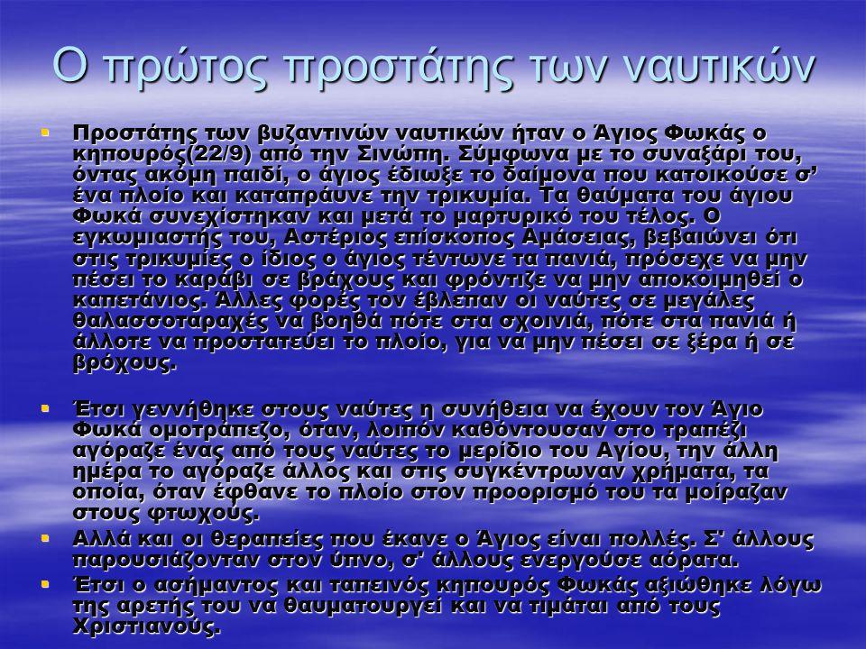 Ο πρώτος προστάτης των ναυτικών  Προστάτης των βυζαντινών ναυτικών ήταν ο Άγιος Φωκάς ο κηπουρός(22/9) από την Σινώπη. Σύμφωνα με το συναξάρι του, όν