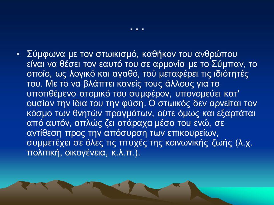 … Σύμφωνα με τον στωικισμό, καθήκον του ανθρώπου είναι να θέσει τον εαυτό του σε αρμονία με το Σύμπαν, το οποίο, ως λογικό και αγαθό, τού μεταφέρει τι