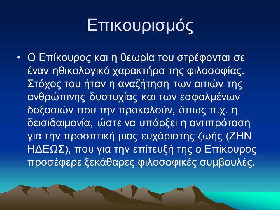 Επικουρισμός Ο Επίκουρος και η θεωρία του στρέφονται σε έναν ηθικολογικό χαρακτήρα της φιλοσοφίας. Στόχος του ήταν η αναζήτηση των αιτιών της ανθρώπιν