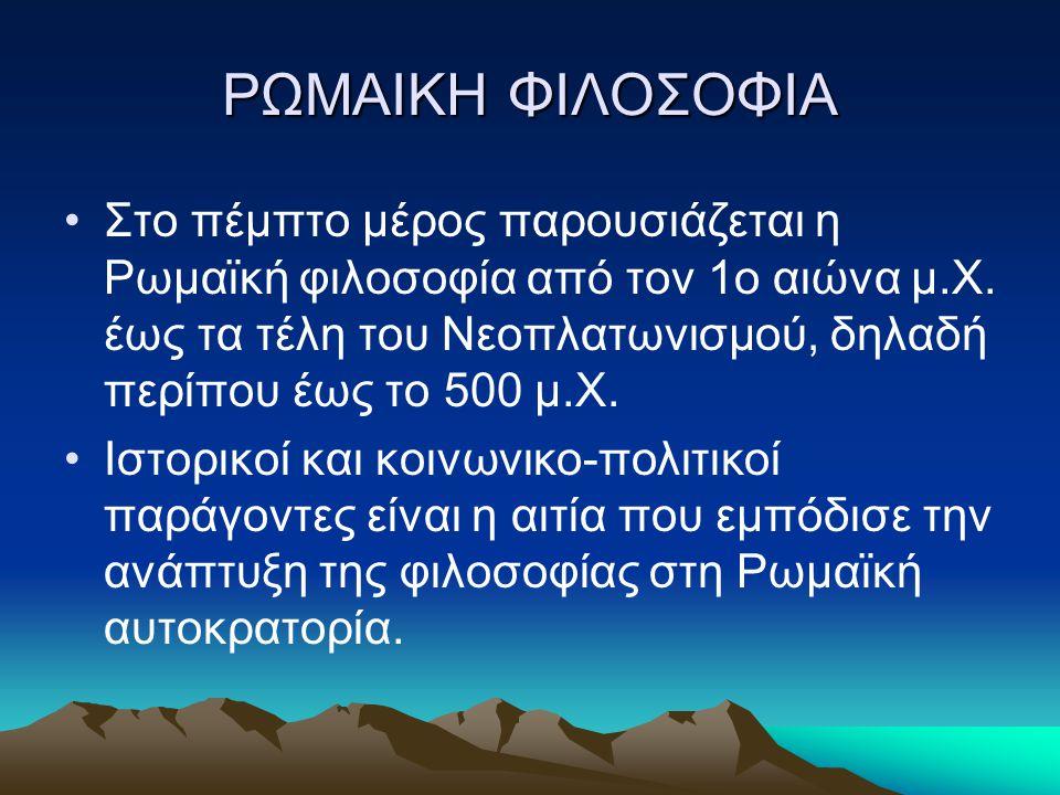 ΡΩΜΑΙΚΗ ΦΙΛΟΣΟΦΙΑ Στο πέμπτο μέρος παρουσιάζεται η Ρωμαϊκή φιλοσοφία από τον 1ο αιώνα μ.Χ. έως τα τέλη του Νεοπλατωνισμού, δηλαδή περίπου έως το 500 μ