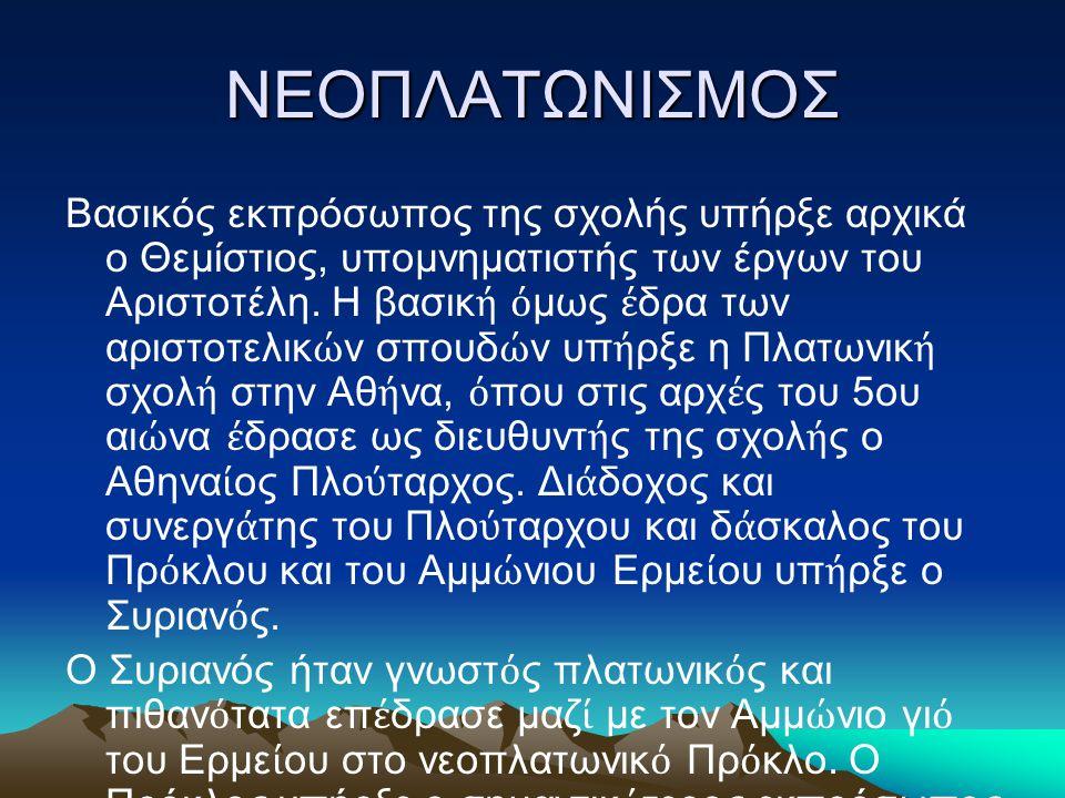 ΝΕΟΠΛΑΤΩΝΙΣΜΟΣ Βασικός εκπρόσωπος της σχολής υπήρξε αρχικά ο Θεμίστιος, υπομνηματιστής των έργων του Αριστοτέλη. Η βασικ ή ό μως έ δρα των αριστοτελικ